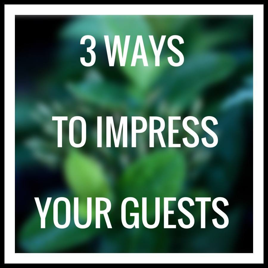 3 Waysto Impress Your Guests