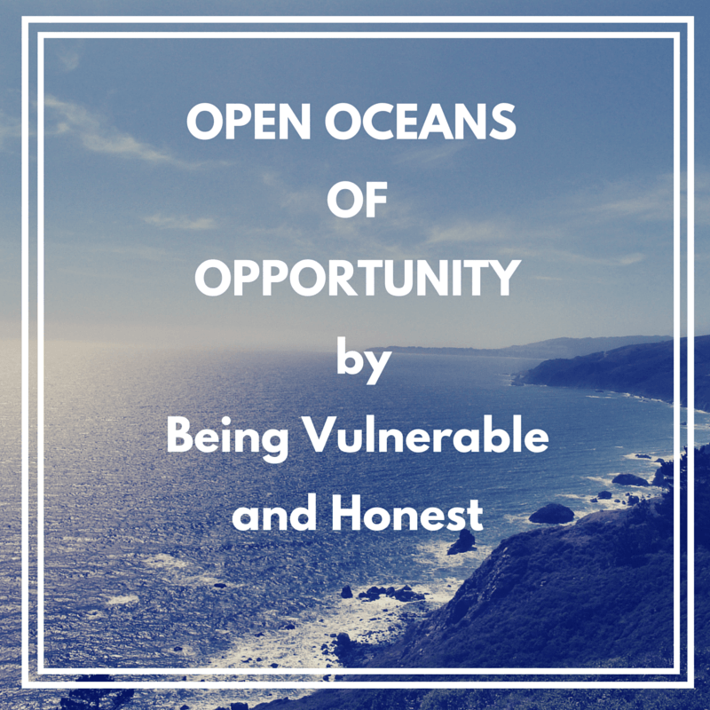 Open Oceans of Opportunity By Being Vulnerable and Honest
