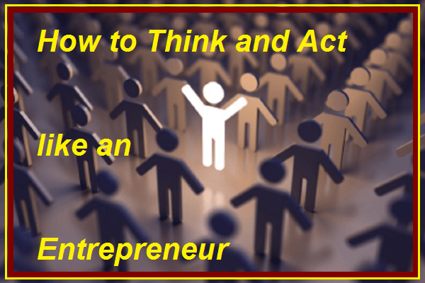 How to think and act like an entrepreneur